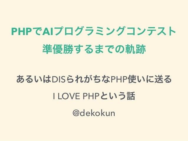PHPでAIプログラミングコンテスト  準優勝するまでの軌跡  あるいはDISられがちなPHP使いに送る  I LOVE PHPという話  @dekokun