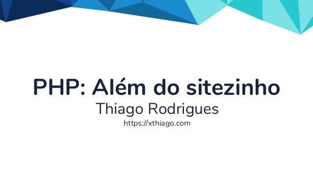 PHP: Além do sitezinho Thiago Rodrigues https://xthiago.com