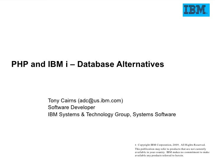 PHP and IBM i – Database Alternatives            Tony Cairns (adc@us.ibm.com)         Software Developer         IBM Syste...