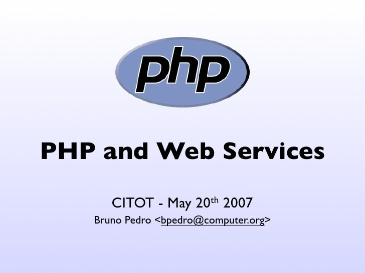 PHP and Web Services       CITOT - May    20th   2007    Bruno Pedro <bpedro@computer.org>