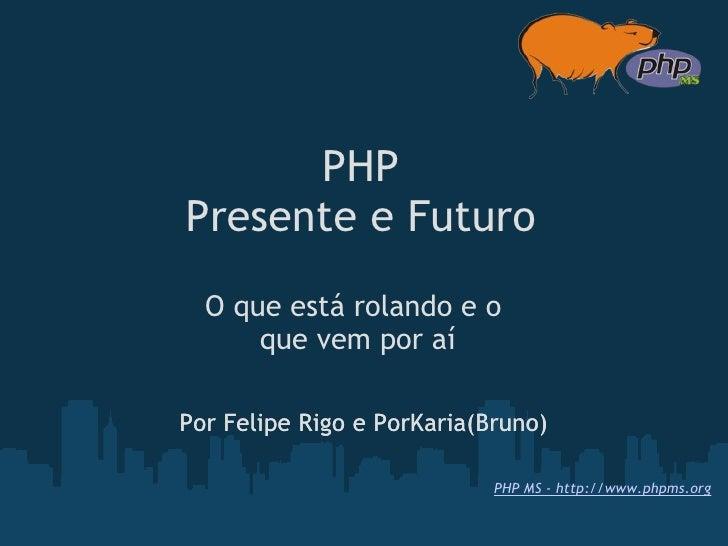 PHP Presente e Futuro   O que está rolando e o       que vem por aí  Por Felipe Rigo e PorKaria(Bruno)                   ...