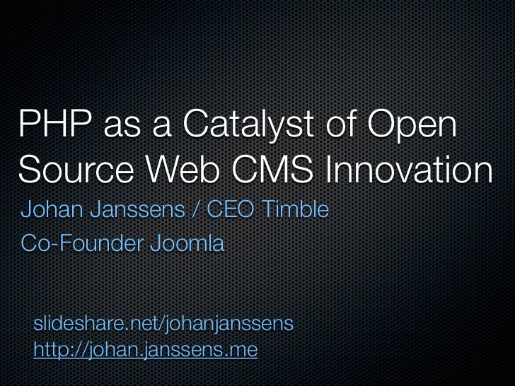 PHP as a Catalyst of Open Source Web CMS Innovation Johan Janssens / CEO Timble Co-Founder Joomla    slideshare.net/johanj...