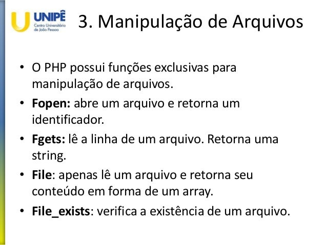 3. Manipulação de Arquivos • O PHP possui funções exclusivas para manipulação de arquivos. • Fopen: abre um arquivo e reto...