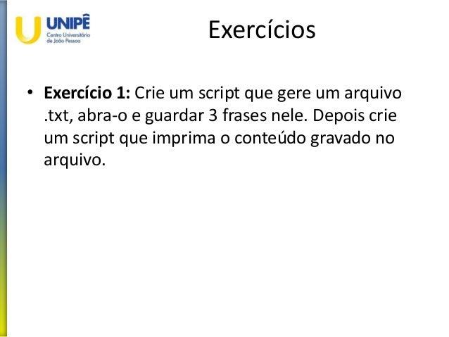 Exercícios • Exercício 1: Crie um script que gere um arquivo .txt, abra-o e guardar 3 frases nele. Depois crie um script q...