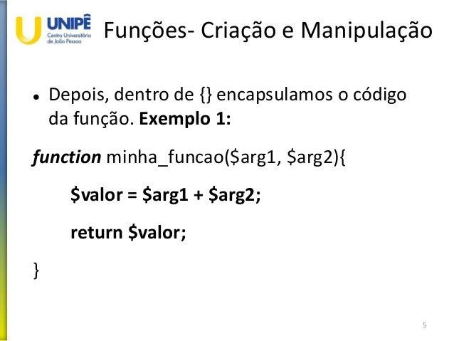 Funções- Criação e Manipulação  Depois, dentro de {} encapsulamos o código da função. Exemplo 1: function minha_funcao($a...