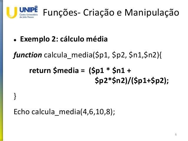 Funções- Criação e Manipulação  Exemplo 2: cálculo média function calcula_media($p1, $p2, $n1,$n2){ return $media = ($p1 ...