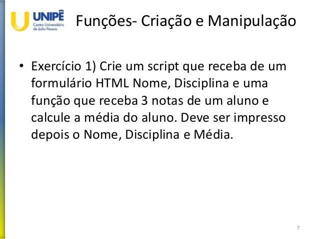 Funções- Criação e Manipulação • Exercício 1) Crie um script que receba de um formulário HTML Nome, Disciplina e uma funçã...