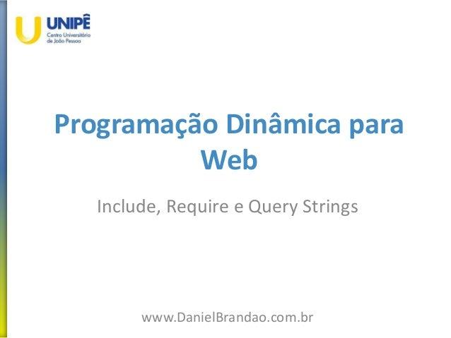 Programação Dinâmica para Web Include, Require e Query Strings www.DanielBrandao.com.br