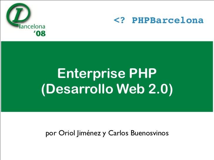 PHPBarcelona       Enterprise PHP (Desarrollo Web 2.0)   por Oriol Jiménez y Carlos Buenosvinos