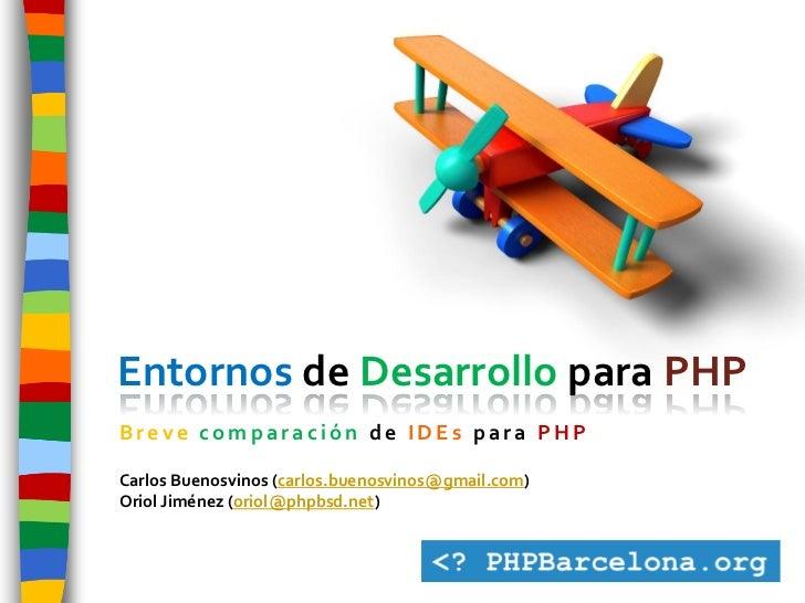 Entornos de Desarrollo para PHP Breve comparación de IDEs para PHP  Carlos Buenosvinos (carlos.buenosvinos@gmail.com) Orio...