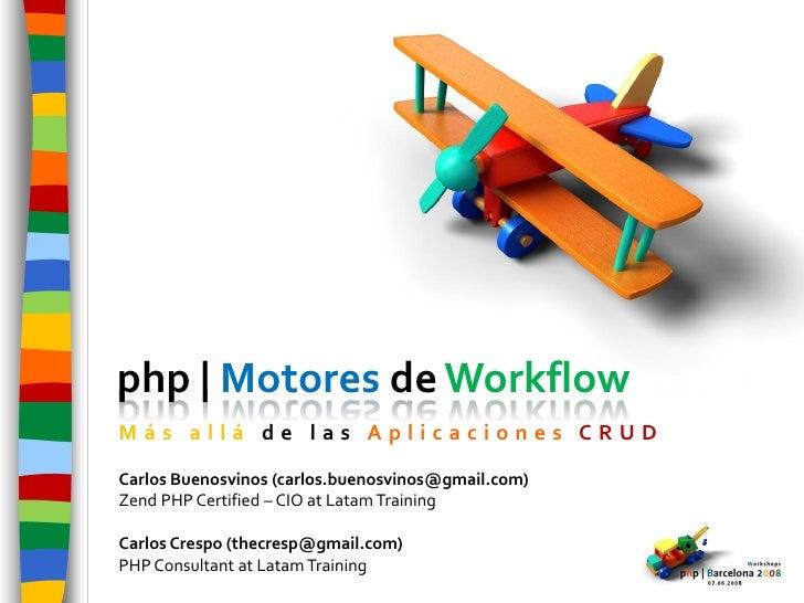 php | Motores de Workflow Más allá de las Aplicaciones CRUD  Carlos Buenosvinos (carlos.buenosvinos@gmail.com) Zend PHP Ce...