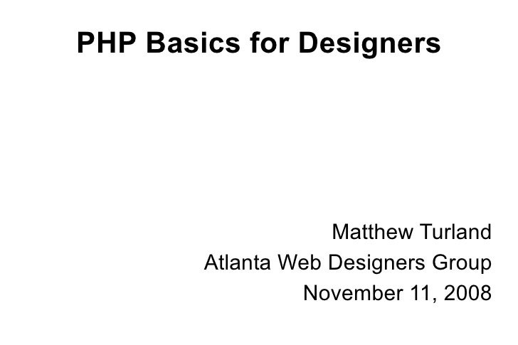 PHP Basics for Designers <ul><ul><li>Matthew Turland </li></ul></ul><ul><ul><li>Atlanta Web Designers Group </li></ul></ul...