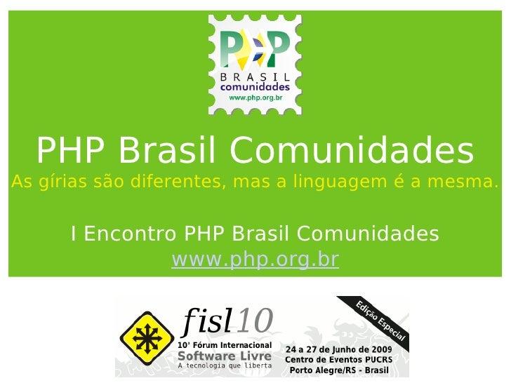 PHP Brasil Comunidades As gírias são diferentes, mas a linguagem é a mesma. I Encontro PHP Brasil Comunidades www.php.org....