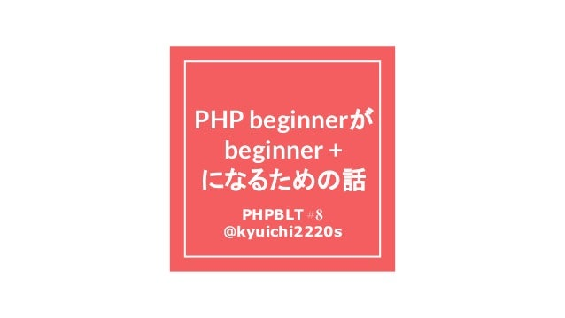 PHP beginnerが beginner + になるための話 PHPBLT #8 @kyuichi2220s