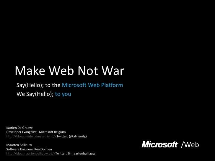 Make Web Not War<br />Say(Hello); to the Microsoft Web Platform<br />We Say(Hello); to you<br />Katrien De Graeve<br />Dev...