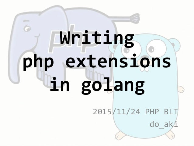 2015/11/24 PHP BLT do_aki Writing php extensions in golang