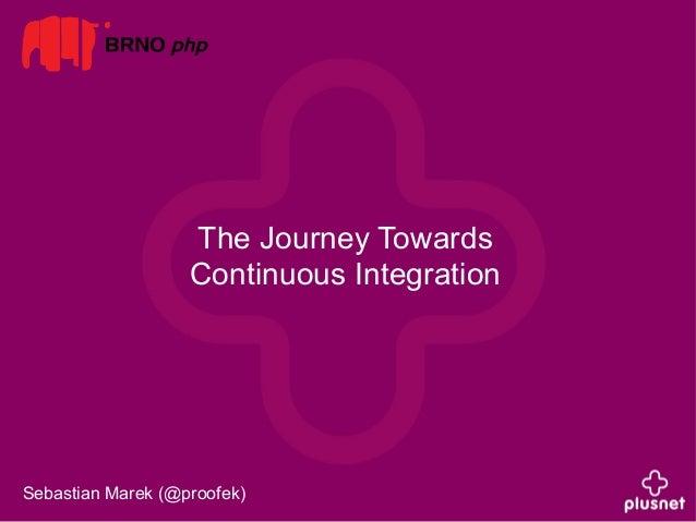 The Journey Towards  Continuous Integration  Sebastian Marek (@proofek)