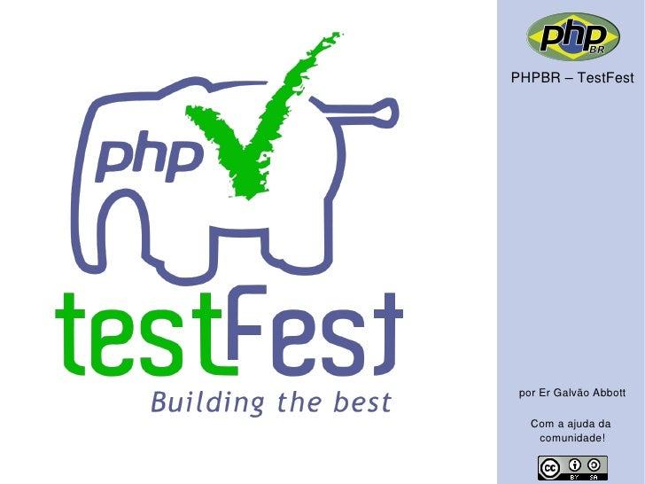 PHPBR – TestFest      por Er Galvão Abbott     Com a ajuda da     comunidade!