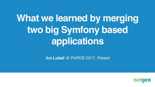 What we learned by merging two big Symfony based applications Ivo Lukač @ PHPCE 2017, Poland