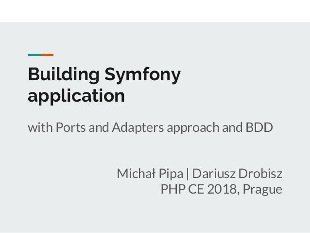 Building Symfony application with Ports and Adapters approach and BDD Michał Pipa | Dariusz Drobisz PHP CE 2018, Prague
