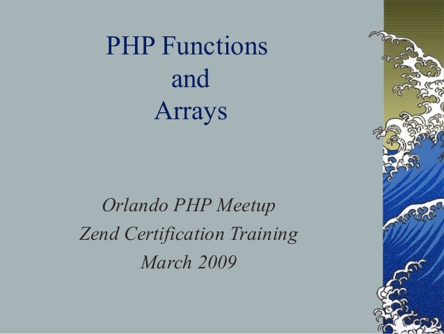 PHP Functions and Arrays Orlando PHP Meetup Zend Certification Training March 2009
