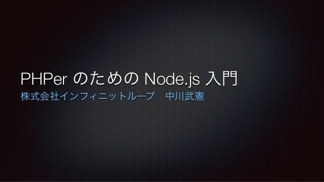 PHPer のための Node.js 入門 株式会社インフィニットループ中川武憲