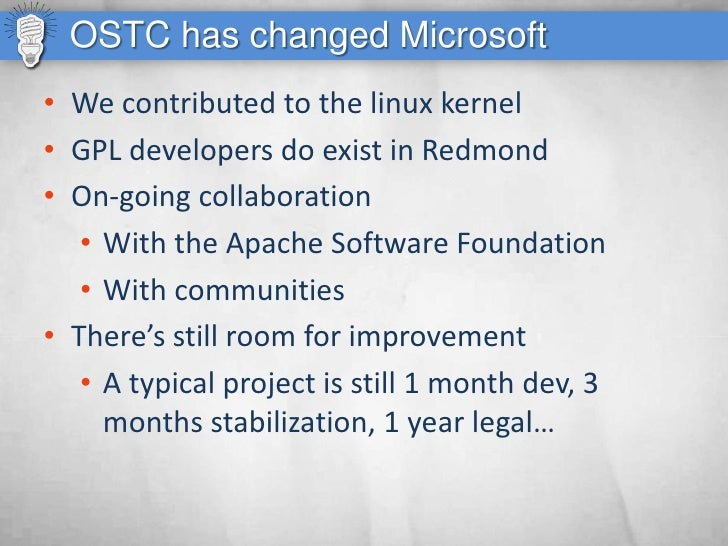 OSTC has changed Microsoft • We contributed to the linux kernel • GPL developers do exist in Redmond • On-going collaborat...