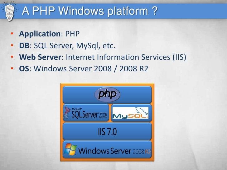 A PHP Windows platform ? •   Application: PHP •   DB: SQL Server, MySql, etc. •   Web Server: Internet Information Service...