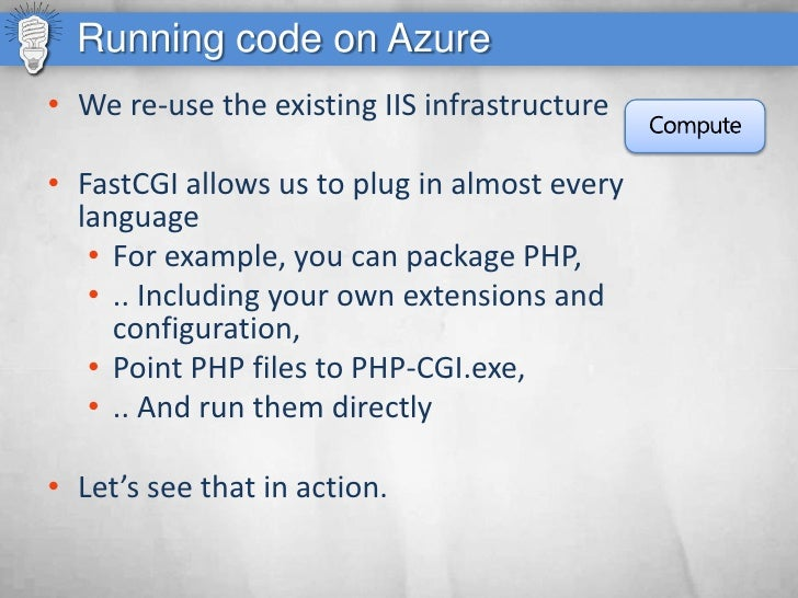 Running code on Azure • We re-use the existing IIS infrastructure  • FastCGI allows us to plug in almost every   language ...