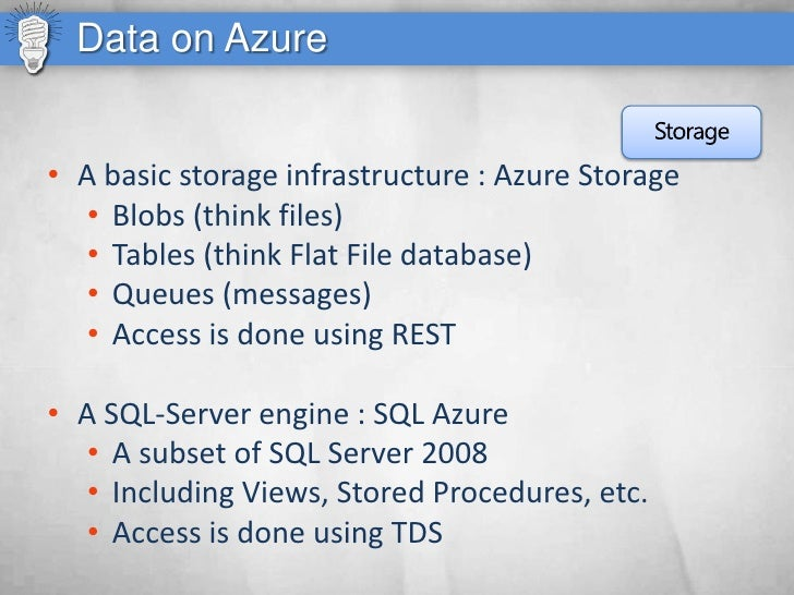 Data on Azure   • A basic storage infrastructure : Azure Storage    • Blobs (think files)    • Tables (think Flat File dat...