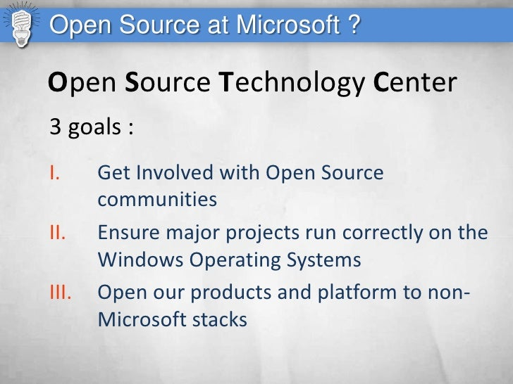 Open Source at Microsoft ?  Open Source Technology Center 3 goals : I.     Get Involved with Open Source        communitie...