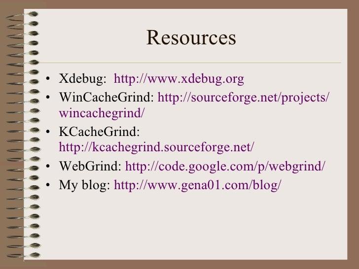 Resources <ul><li>Xdebug:  http://www.xdebug.org </li></ul><ul><li>WinCacheGrind:  http:// sourceforge .net/projects/ winc...