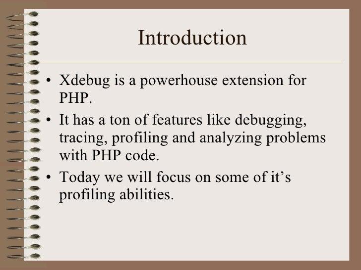 Introduction <ul><li>Xdebug is a powerhouse extension for PHP. </li></ul><ul><li>It has a ton of features like debugging, ...