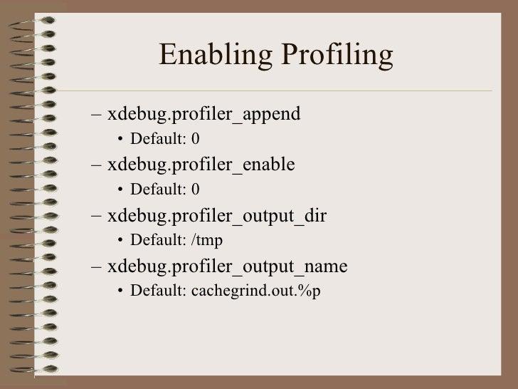 Enabling Profiling <ul><ul><li>xdebug.profiler_append </li></ul></ul><ul><ul><ul><li>Default: 0 </li></ul></ul></ul><ul><u...