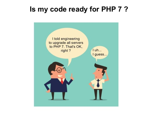 Is my code ready for PHP 7 ? I told engineering to upgrade all servers to PHP 7. That's OK, right ? I uh... I guess...