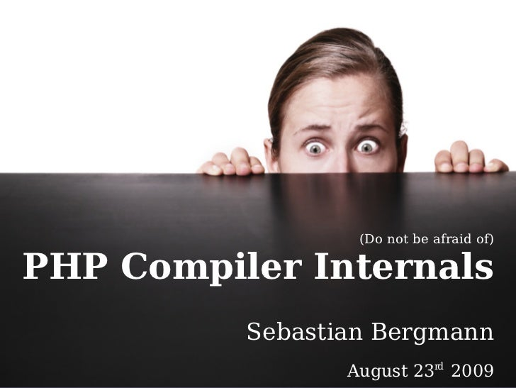(Do not be afraid of)  PHP Compiler Internals           Sebastian Bergmann                  August 23rd 2009