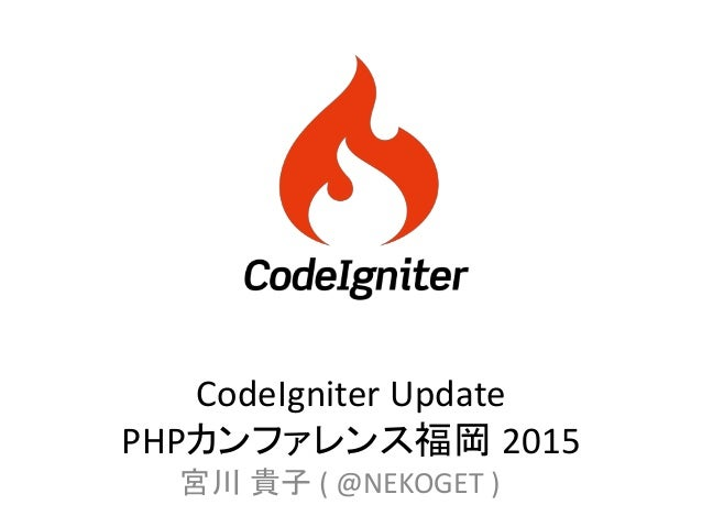 CodeIgniter Update PHPカンファレンス福岡 2015 宮川 貴子 ( @NEKOGET )