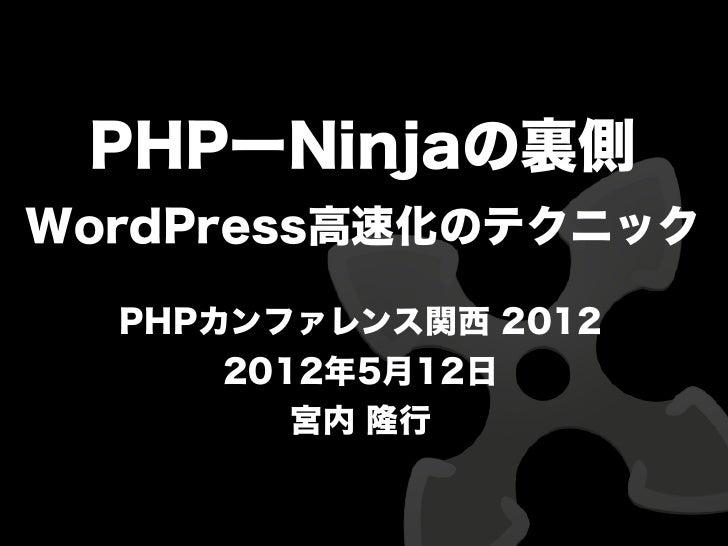 PHPーNinjaの裏側WordPress高速化のテクニック  PHPカンファレンス関西 2012      2012年5月12日         宮内 隆行