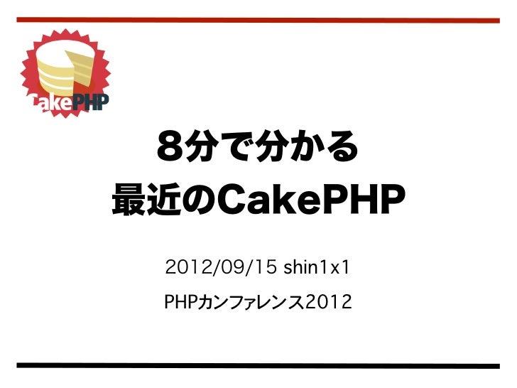 8分で分かる最近のCakePHP 2012/09/15 shin1x1 PHPカンファレンス2012