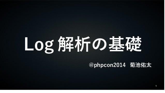 1  Log解析の基礎  @phpcon2014 菊池佑太