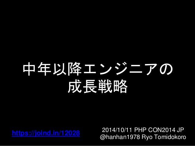 中年以降エンジニアの  成長戦略  2014/10/11 PHP CON2014 JP  @hanhan1978 Ryo Tomidokoro  https://joind.in/12028