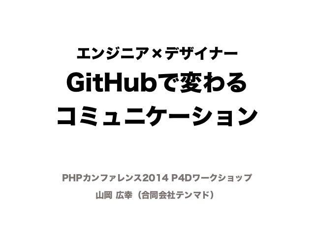 エンジニア×デザイナー  GitHubで変わる  コミュニケーション  PHPカンファレンス2014 P4Dワークショップ  山岡 広幸(合同会社テンマド)