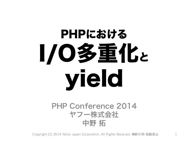 PHPにおける  I/O多重化と  yield  PHP Conference 2014  ヤフー株式会社  中野 拓  Copyright (C) 2014 Yahoo Japan Corporation. All Rights Reserv...