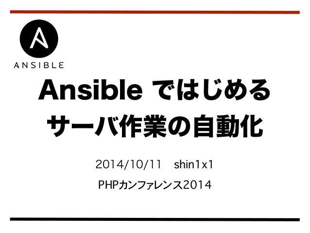 Ansible ではじめる  サーバ作業の自動化  2014/10/11 shin1x1  PHPカンファレンス2014