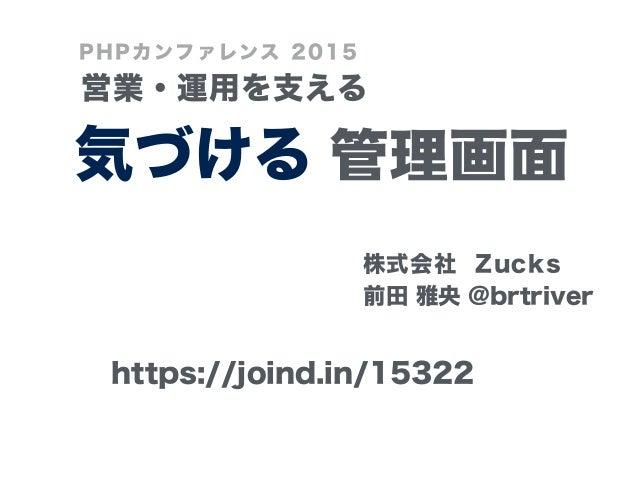 管理画面 ! 前田 雅央 @brtriver 気づける 営業・運用を支える PHPカンファレンス 2015 株式会社 Zucks https://joind.in/15322