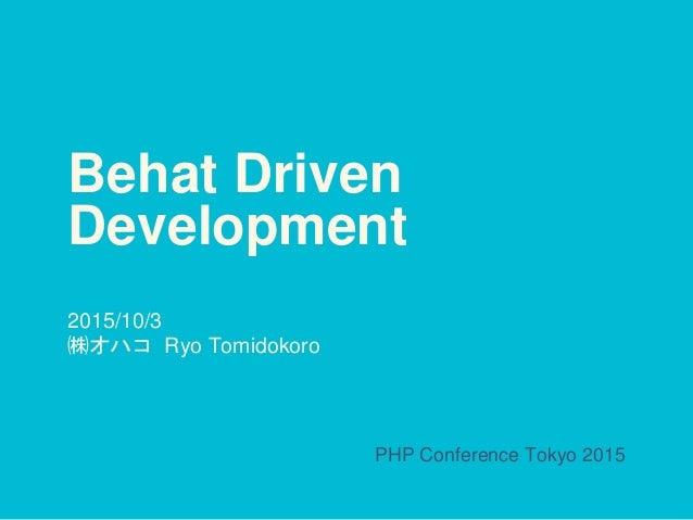 Behat Driven Development 2015/10/3 ㈱オハコ Ryo Tomidokoro PHP Conference Tokyo 2015