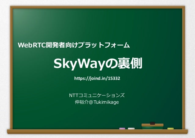 "SkyWayの裏裏側 NTTコミュニケーションズ 仲裕介@Tukimikage WebRTC開発者向けプラットフォーム h""ps://joind.in/15332"
