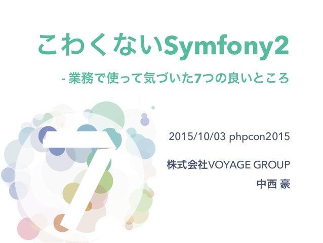 こわくないSymfony2 - 業務で使って気づいた7つの良いところ 2015/10/03 phpcon2015 株式会社VOYAGE GROUP 中西 豪
