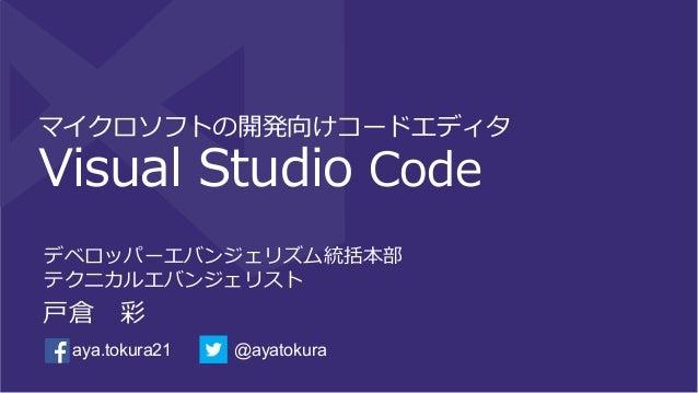 マイクロソフトの開発向けコードエディタ Visual Studio Code デベロッパーエバンジェリズム統括本部 テクニカルエバンジェリスト ⼾戸倉 彩 @ayatokuraaya.tokura21