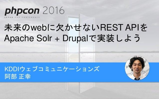 未来のwebに欠かせないREST APIを Apache Solr + Drupalで実装しよう KDDIウェブコミュニケーションズ 阿部 正幸
